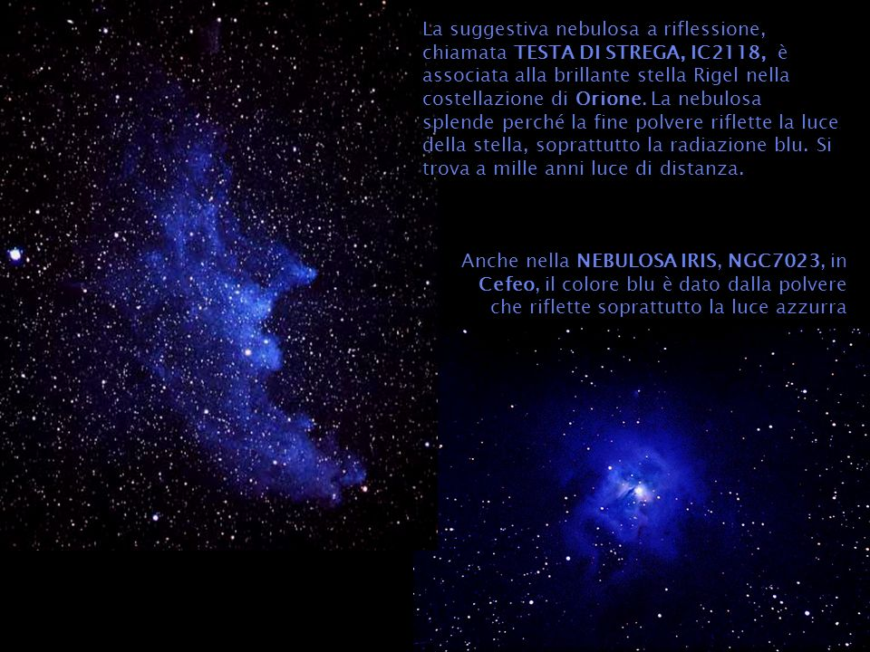La suggestiva nebulosa a riflessione, chiamata TESTA DI STREGA, IC2118, è associata alla brillante stella Rigel nella costellazione di Orione. La nebulosa splende perché la fine polvere riflette la luce della stella, soprattutto la radiazione blu. Si trova a mille anni luce di distanza.