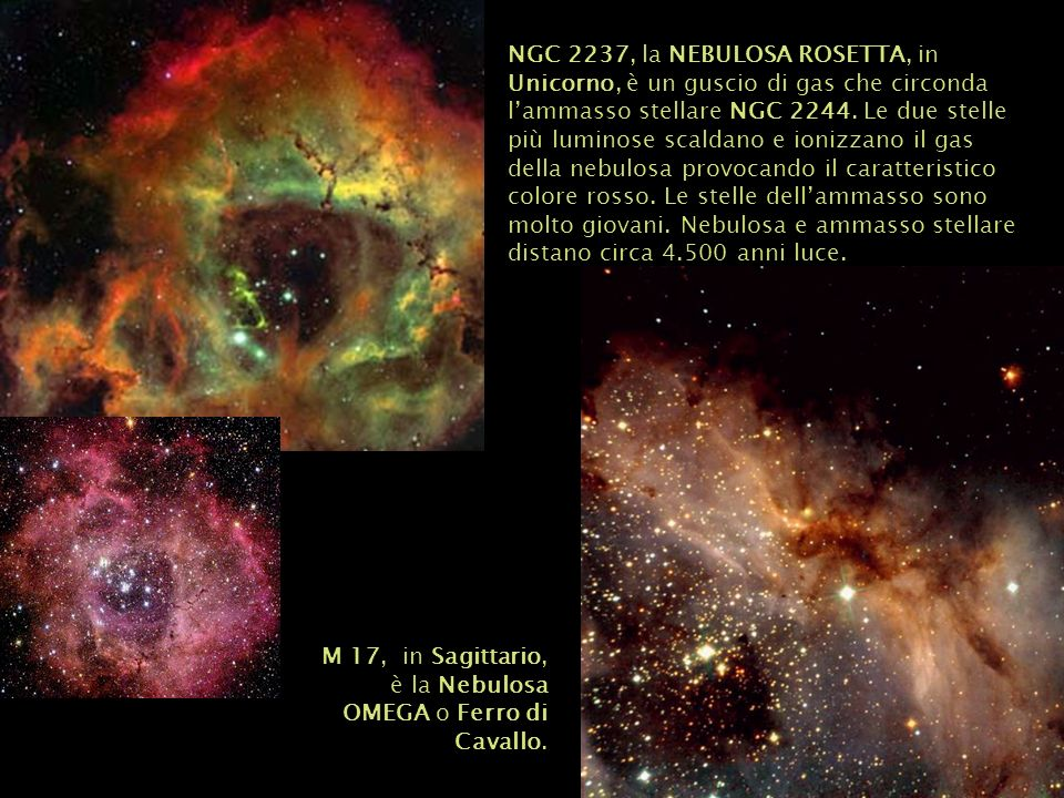 NGC 2237, la NEBULOSA ROSETTA, in Unicorno, è un guscio di gas che circonda l'ammasso stellare NGC 2244. Le due stelle più luminose scaldano e ionizzano il gas della nebulosa provocando il caratteristico colore rosso. Le stelle dell'ammasso sono molto giovani. Nebulosa e ammasso stellare distano circa 4.500 anni luce.