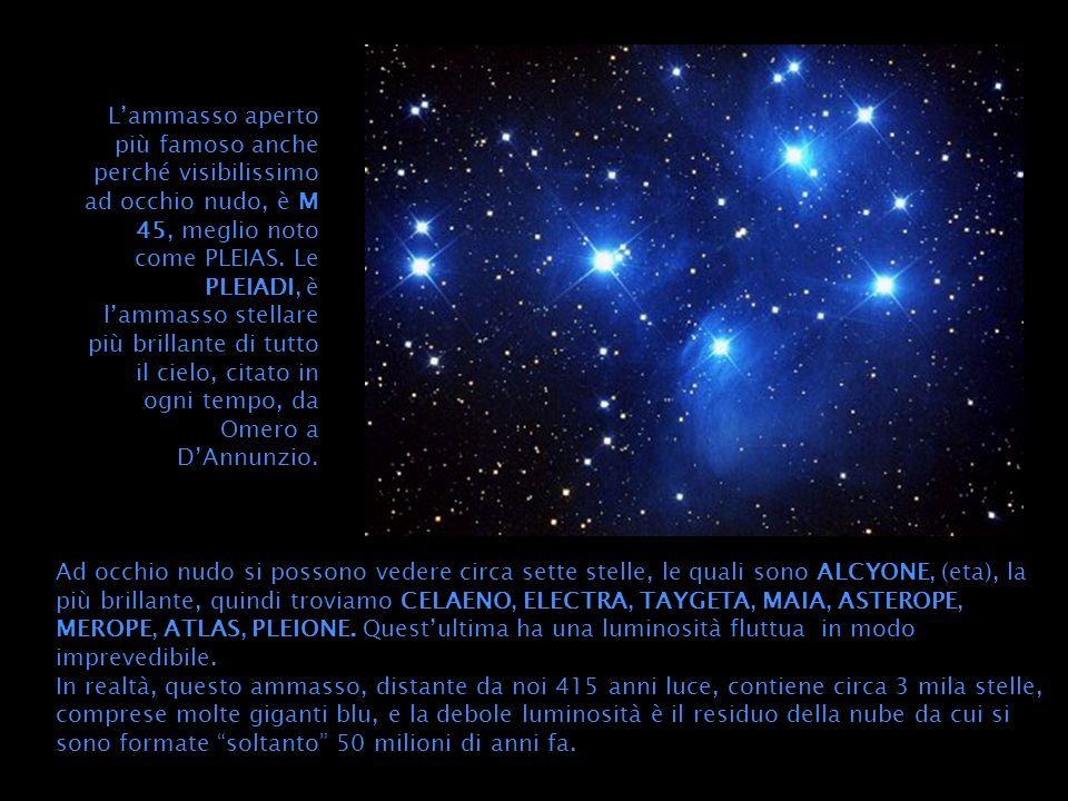 L'ammasso aperto più famoso anche perché visibilissimo ad occhio nudo, è M 45, meglio noto come PLEIAS. Le PLEIADI, è l'ammasso stellare più brillante di tutto il cielo, citato in ogni tempo, da Omero a D'Annunzio.