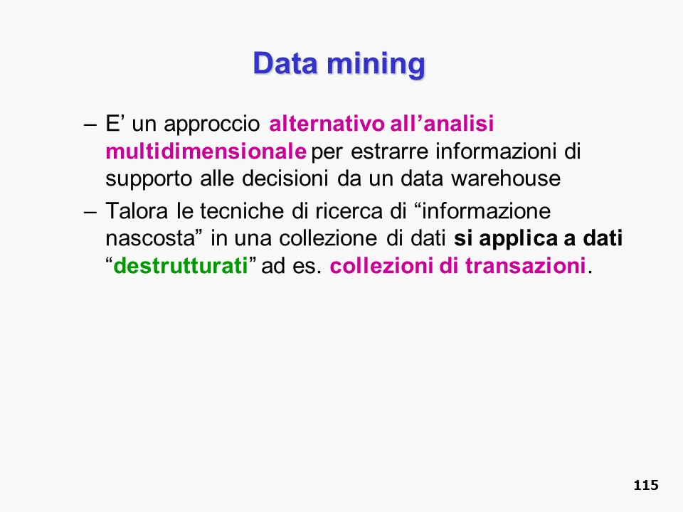 Data mining E' un approccio alternativo all'analisi multidimensionale per estrarre informazioni di supporto alle decisioni da un data warehouse.
