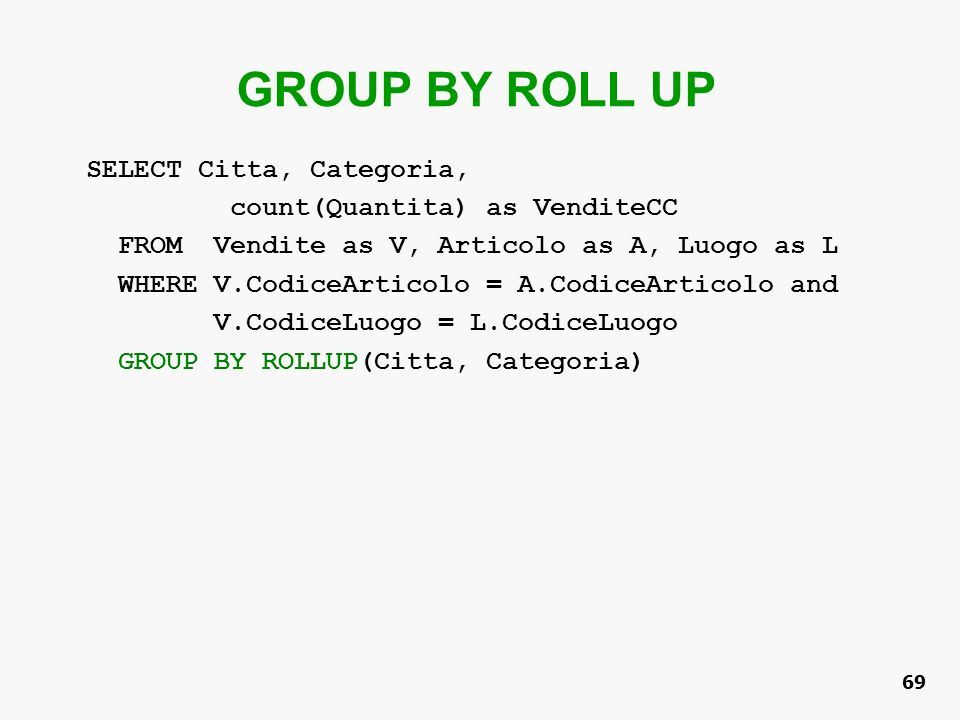 GROUP BY ROLL UP SELECT Citta, Categoria, count(Quantita) as VenditeCC