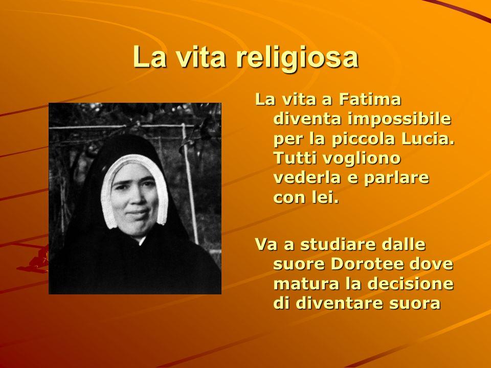 La vita religiosa La vita a Fatima diventa impossibile per la piccola Lucia. Tutti vogliono vederla e parlare con lei.