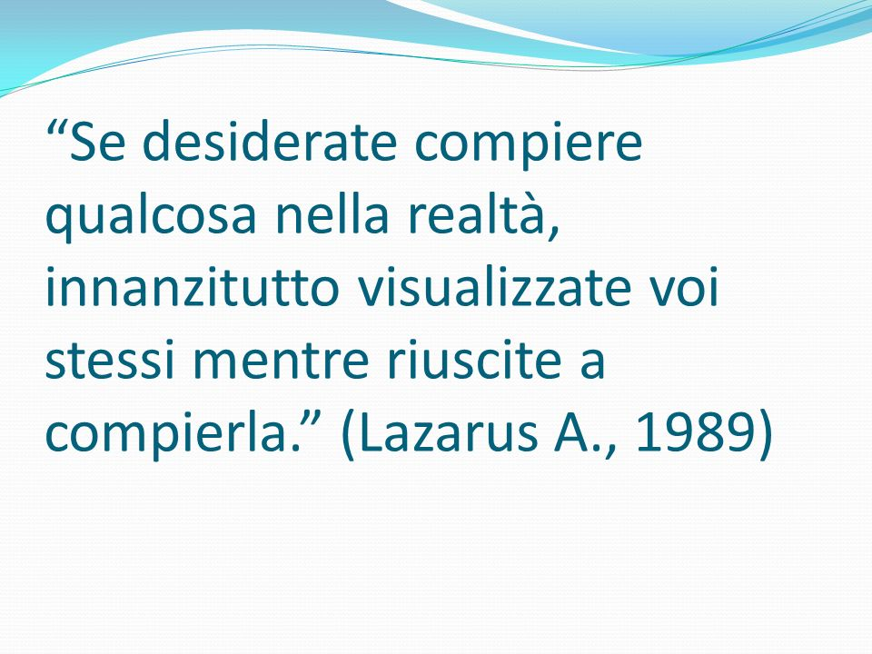 Se desiderate compiere qualcosa nella realtà, innanzitutto visualizzate voi stessi mentre riuscite a compierla. (Lazarus A., 1989)