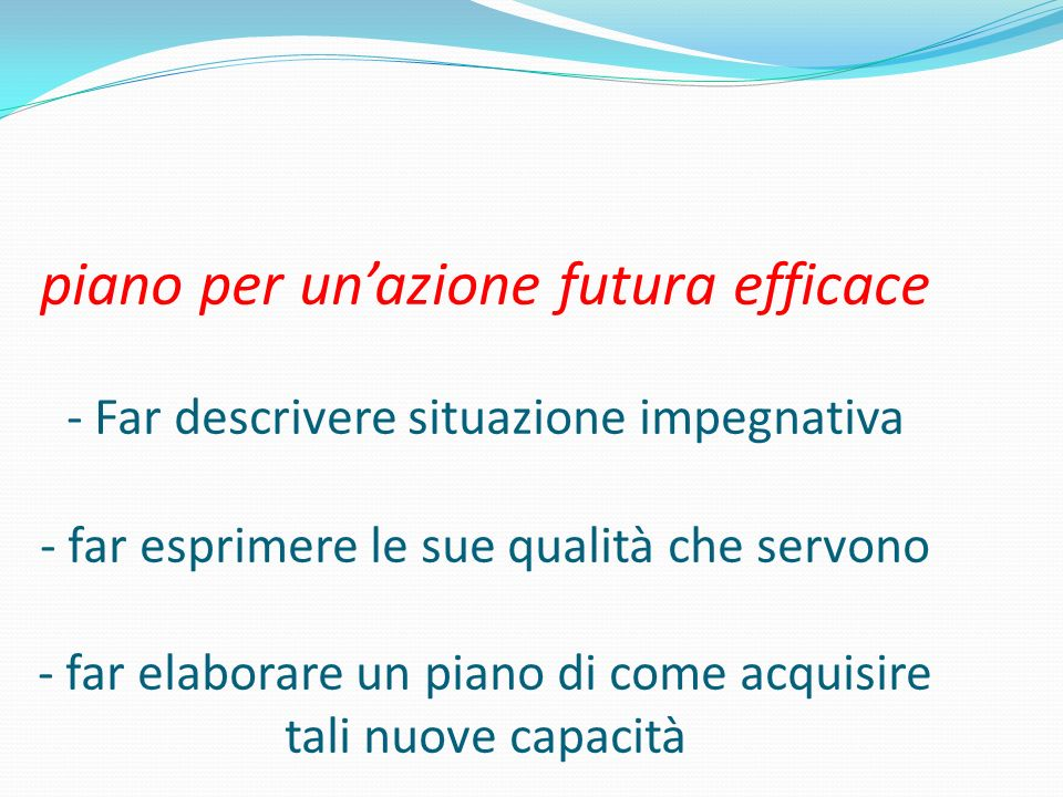 piano per un'azione futura efficace - Far descrivere situazione impegnativa - far esprimere le sue qualità che servono - far elaborare un piano di come acquisire tali nuove capacità