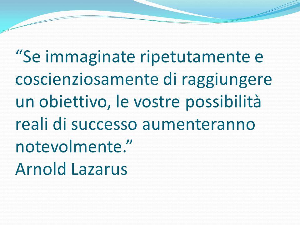 Se immaginate ripetutamente e coscienziosamente di raggiungere un obiettivo, le vostre possibilità reali di successo aumenteranno notevolmente. Arnold Lazarus
