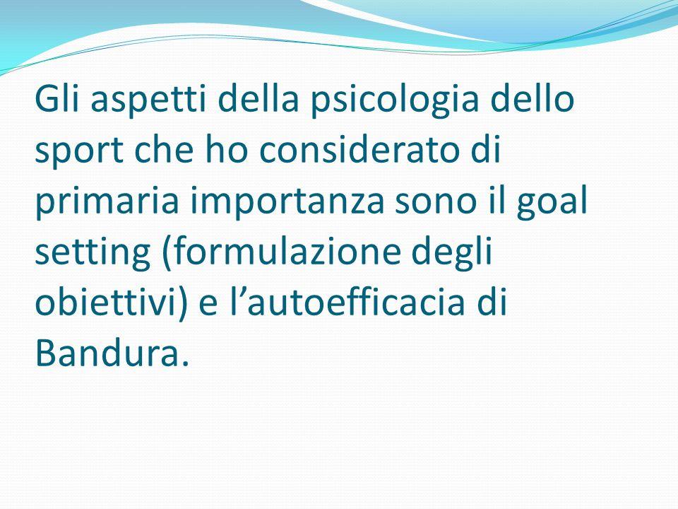 Gli aspetti della psicologia dello sport che ho considerato di primaria importanza sono il goal setting (formulazione degli obiettivi) e l'autoefficacia di Bandura.
