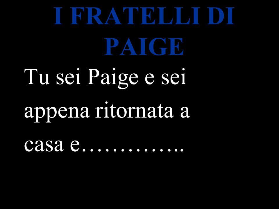 I FRATELLI DI PAIGE Tu sei Paige e sei appena ritornata a casa e…………..