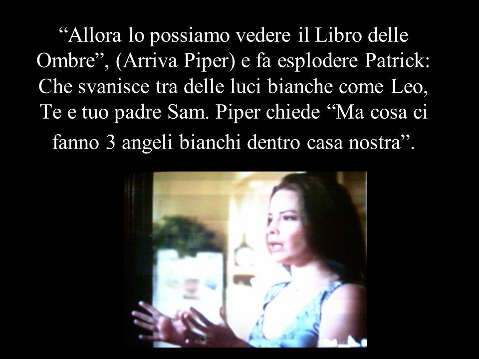 Allora lo possiamo vedere il Libro delle Ombre , (Arriva Piper) e fa esplodere Patrick: Che svanisce tra delle luci bianche come Leo, Te e tuo padre Sam.