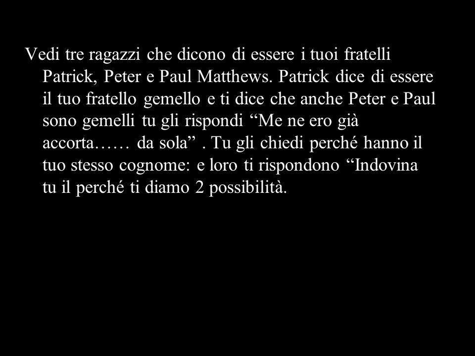 Vedi tre ragazzi che dicono di essere i tuoi fratelli Patrick, Peter e Paul Matthews.