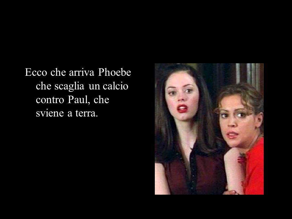 Ecco che arriva Phoebe che scaglia un calcio contro Paul, che sviene a terra.