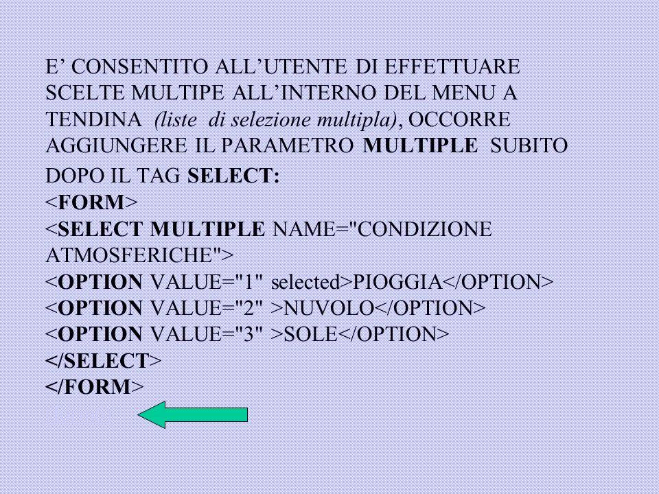 E' CONSENTITO ALL'UTENTE DI EFFETTUARE SCELTE MULTIPE ALL'INTERNO DEL MENU A TENDINA (liste di selezione multipla), OCCORRE AGGIUNGERE IL PARAMETRO MULTIPLE SUBITO DOPO IL TAG SELECT: <FORM> <SELECT MULTIPLE NAME= CONDIZIONE ATMOSFERICHE > <OPTION VALUE= 1 selected>PIOGGIA</OPTION> <OPTION VALUE= 2 >NUVOLO</OPTION> <OPTION VALUE= 3 >SOLE</OPTION> </SELECT> </FORM> (form6)