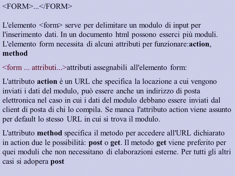 <FORM>...</FORM> L elemento <form> serve per delimitare un modulo di input per l inserimento dati. In un documento html possono esserci più moduli. L elemento form necessita di alcuni attributi per funzionare:action, method