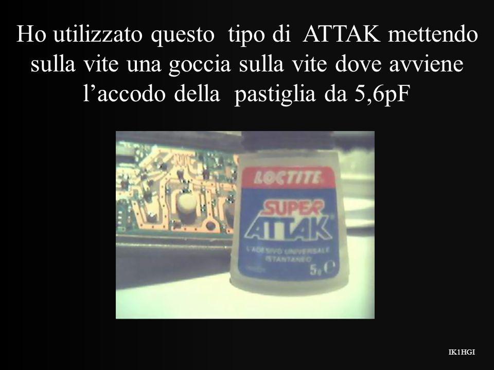 Ho utilizzato questo tipo di ATTAK mettendo sulla vite una goccia sulla vite dove avviene l'accodo della pastiglia da 5,6pF
