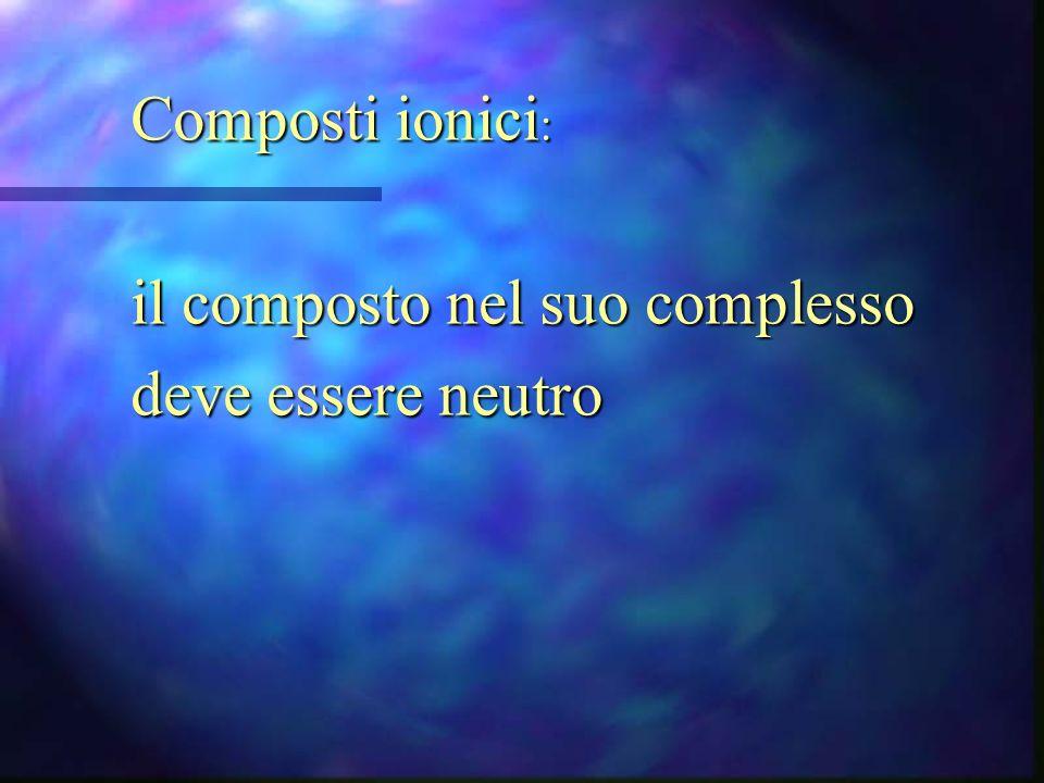 Composti ionici: il composto nel suo complesso deve essere neutro