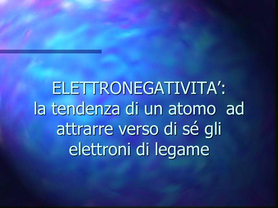 ELETTRONEGATIVITA': la tendenza di un atomo ad attrarre verso di sé gli elettroni di legame