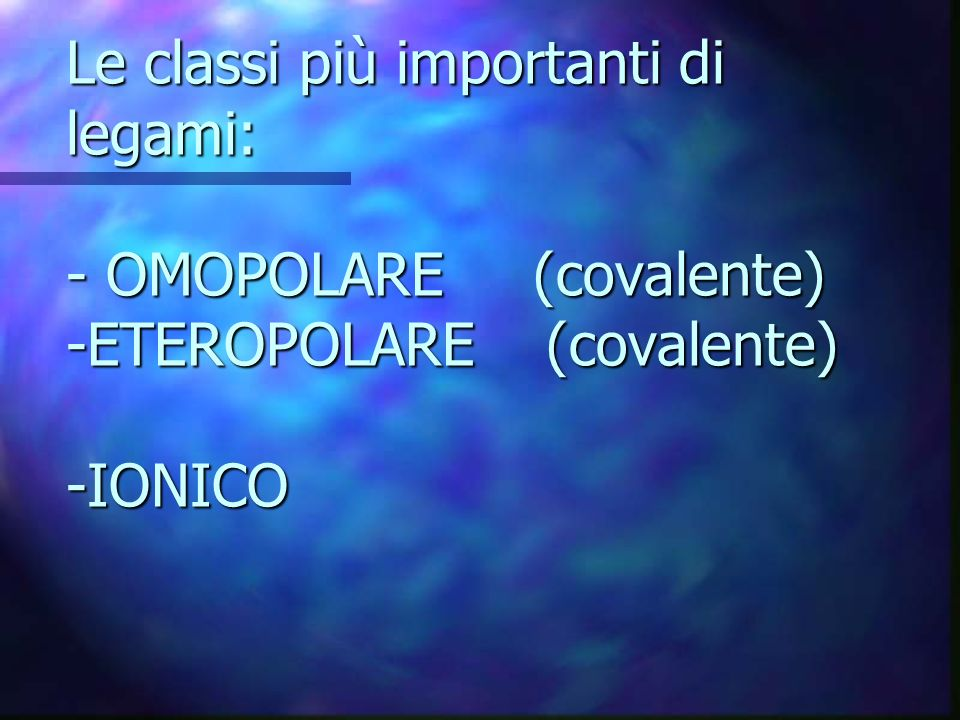Le classi più importanti di legami: - OMOPOLARE (covalente) -ETEROPOLARE (covalente) -IONICO
