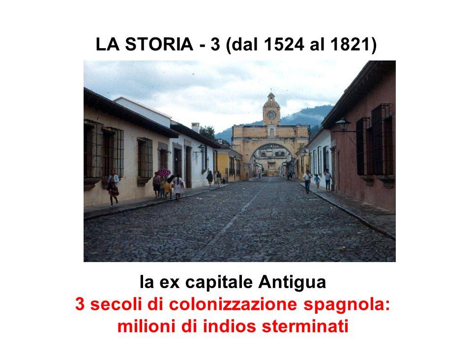 LA STORIA - 3 (dal 1524 al 1821) la ex capitale Antigua 3 secoli di colonizzazione spagnola: milioni di indios sterminati.