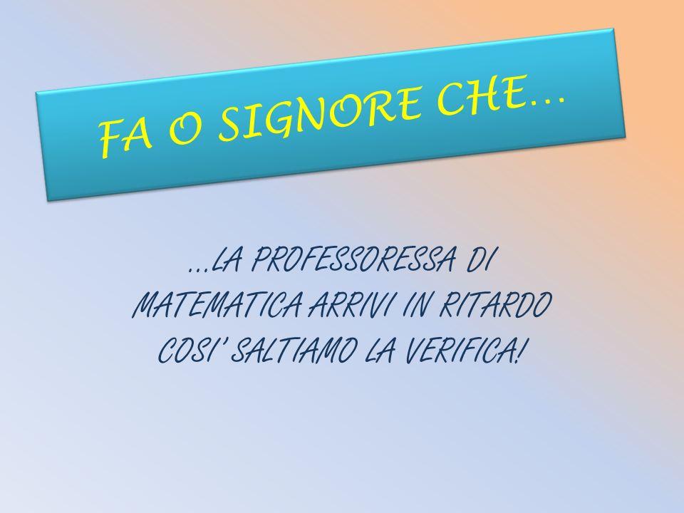 FA O SIGNORE CHE… …LA PROFESSORESSA DI MATEMATICA ARRIVI IN RITARDO COSI' SALTIAMO LA VERIFICA!