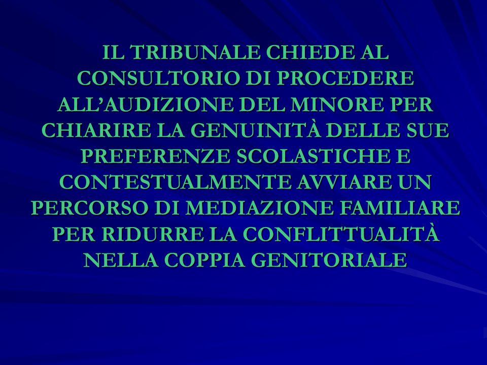 IL TRIBUNALE CHIEDE AL CONSULTORIO DI PROCEDERE ALL'AUDIZIONE DEL MINORE PER CHIARIRE LA GENUINITÀ DELLE SUE PREFERENZE SCOLASTICHE E CONTESTUALMENTE AVVIARE UN PERCORSO DI MEDIAZIONE FAMILIARE PER RIDURRE LA CONFLITTUALITÀ NELLA COPPIA GENITORIALE