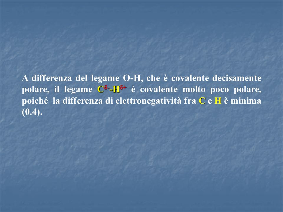 A differenza del legame O-H, che è covalente decisamente polare, il legame Cd--Hd+ è covalente molto poco polare, poiché la differenza di elettronegatività fra C e H è minima (0.4).