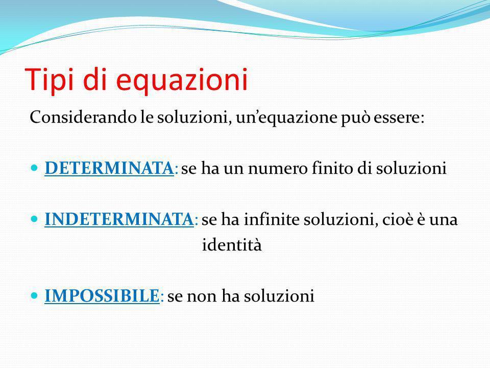 Tipi di equazioni Considerando le soluzioni, un'equazione può essere:
