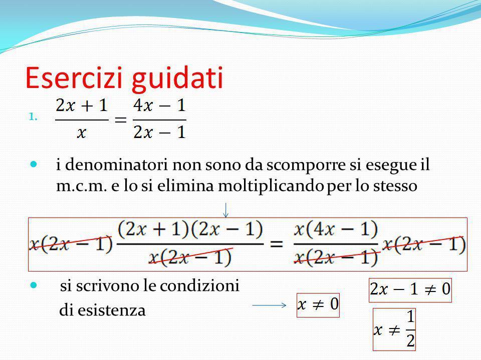 Esercizi guidati i denominatori non sono da scomporre si esegue il m.c.m. e lo si elimina moltiplicando per lo stesso.