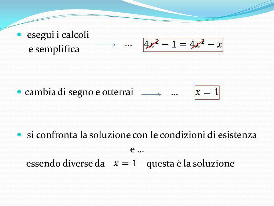 esegui i calcoli e semplifica. cambia di segno e otterrai … si confronta la soluzione con le condizioni di esistenza.
