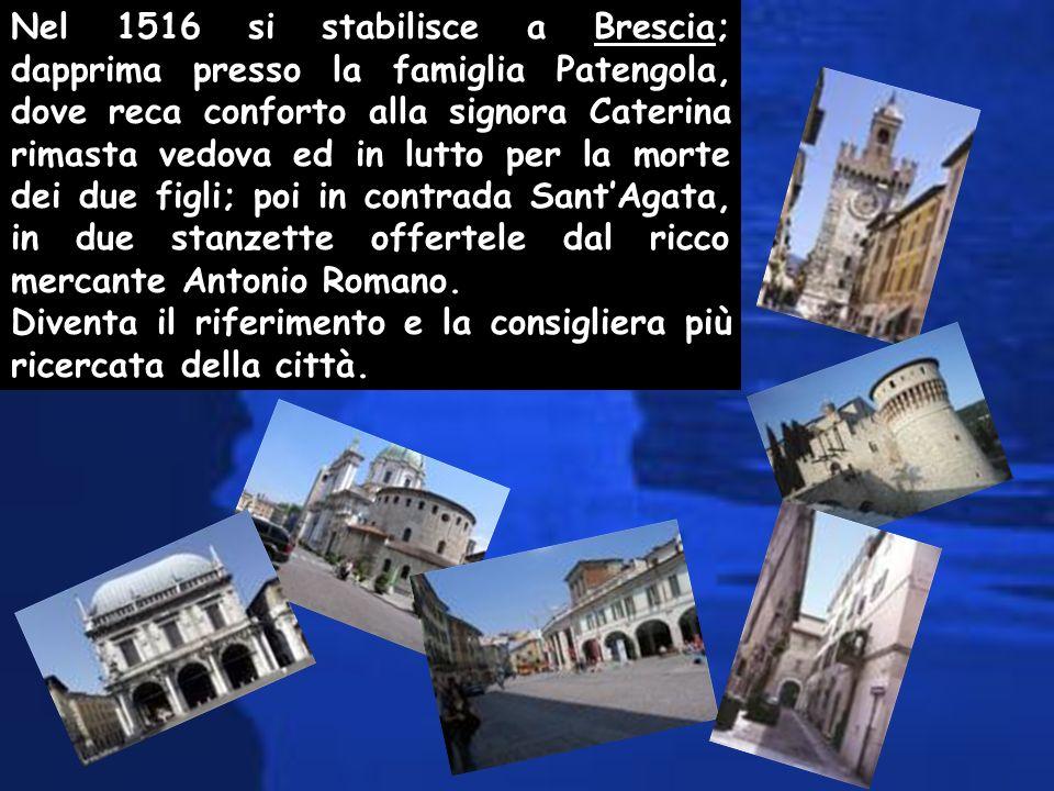 Nel 1516 si stabilisce a Brescia; dapprima presso la famiglia Patengola, dove reca conforto alla signora Caterina rimasta vedova ed in lutto per la morte dei due figli; poi in contrada Sant'Agata, in due stanzette offertele dal ricco mercante Antonio Romano.