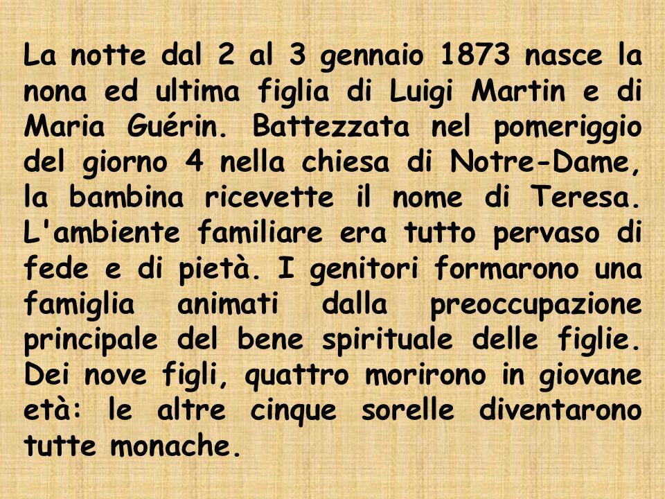 La notte dal 2 al 3 gennaio 1873 nasce la nona ed ultima figlia di Luigi Martin e di Maria Guérin.