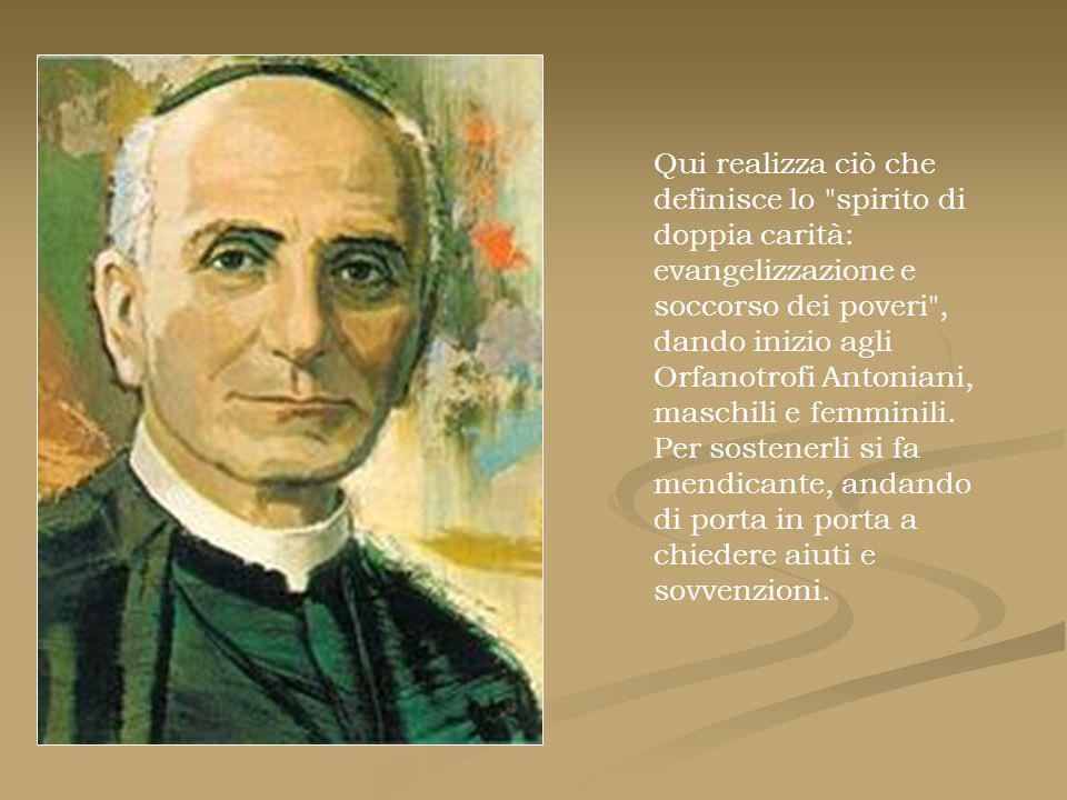 Qui realizza ciò che definisce lo spirito di doppia carità: evangelizzazione e soccorso dei poveri , dando inizio agli Orfanotrofi Antoniani, maschili e femminili.