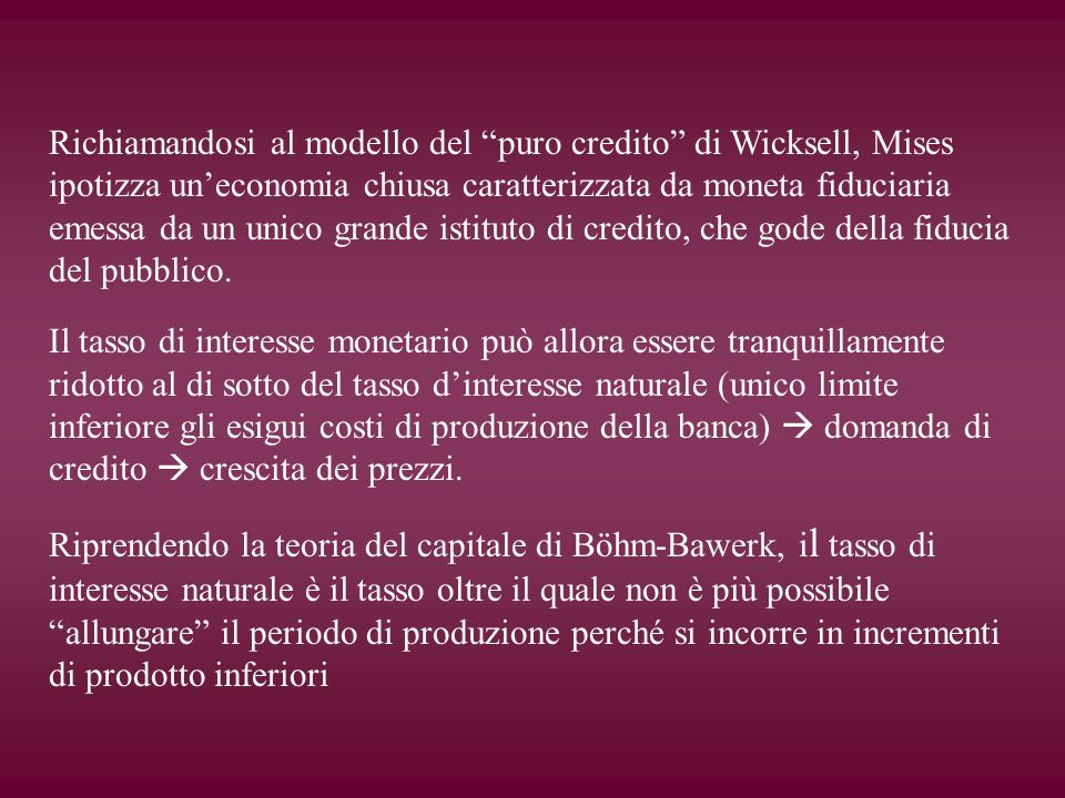 Richiamandosi al modello del puro credito di Wicksell, Mises ipotizza un'economia chiusa caratterizzata da moneta fiduciaria emessa da un unico grande istituto di credito, che gode della fiducia del pubblico.