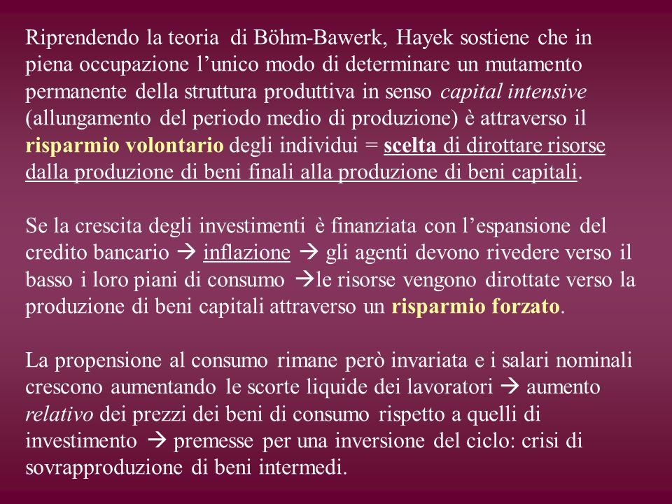 Riprendendo la teoria di Böhm-Bawerk, Hayek sostiene che in piena occupazione l'unico modo di determinare un mutamento permanente della struttura produttiva in senso capital intensive (allungamento del periodo medio di produzione) è attraverso il risparmio volontario degli individui = scelta di dirottare risorse dalla produzione di beni finali alla produzione di beni capitali.