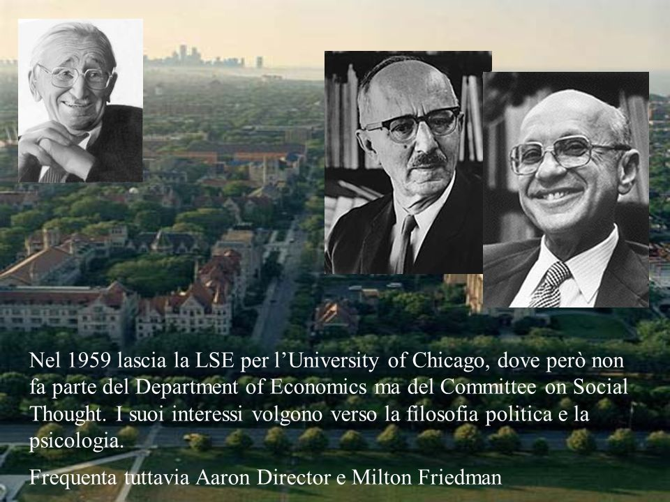 Nel 1959 lascia la LSE per l'University of Chicago, dove però non fa parte del Department of Economics ma del Committee on Social Thought. I suoi interessi volgono verso la filosofia politica e la psicologia.