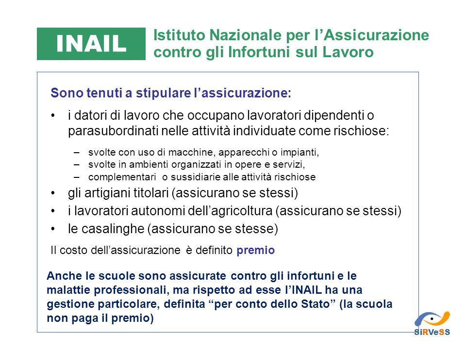 INAIL Istituto Nazionale per l'Assicurazione contro gli Infortuni sul Lavoro. Sono tenuti a stipulare l'assicurazione: