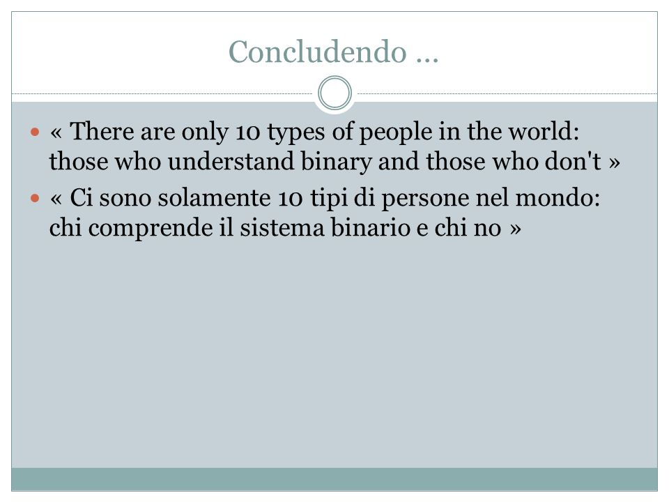 Concludendo … « There are only 10 types of people in the world: those who understand binary and those who don t »