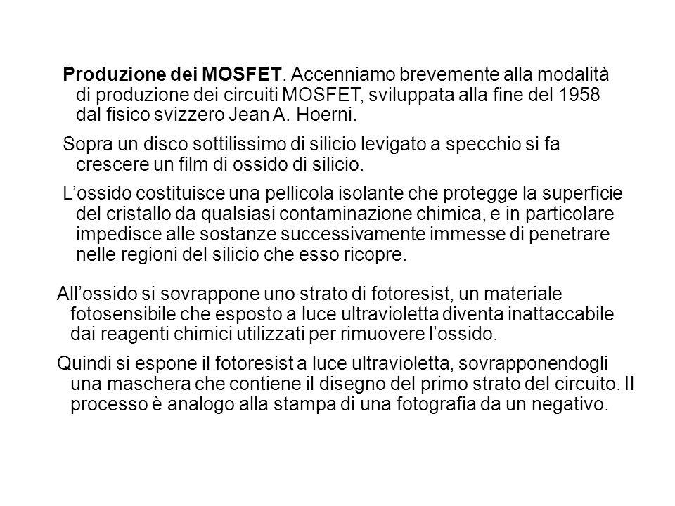 Produzione dei MOSFET. Accenniamo brevemente alla modalità di produzione dei circuiti MOSFET, sviluppata alla fine del 1958 dal fisico svizzero Jean A. Hoerni.