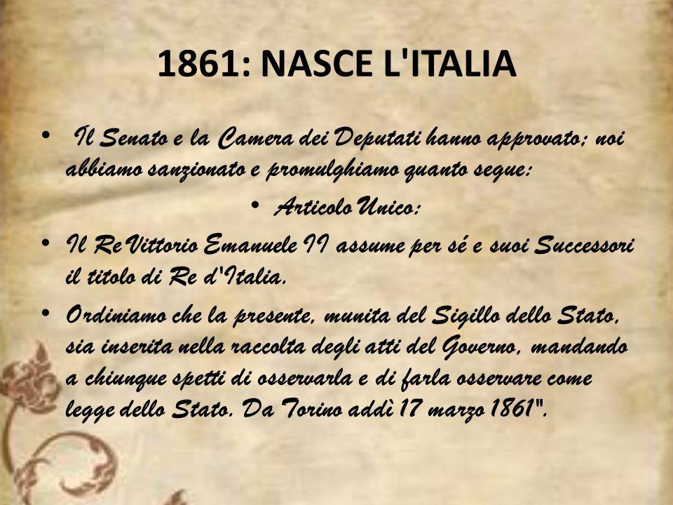 1861: NASCE L ITALIA Il Senato e la Camera dei Deputati hanno approvato; noi abbiamo sanzionato e promulghiamo quanto segue: