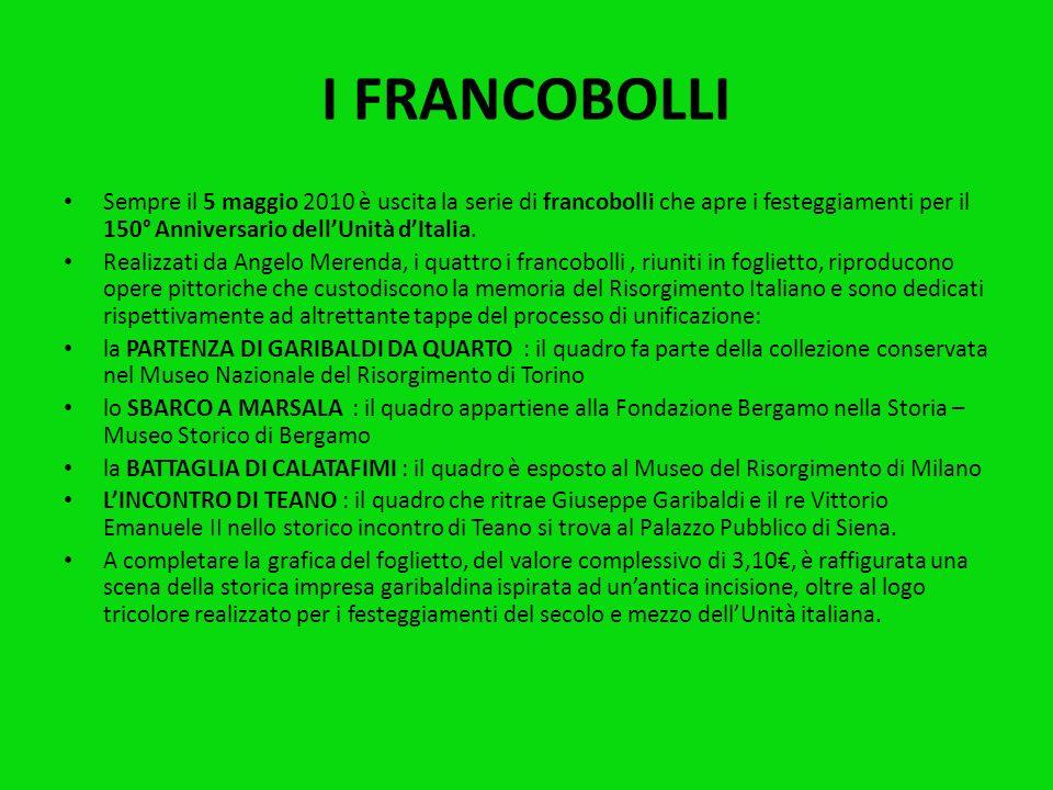 I FRANCOBOLLI Sempre il 5 maggio 2010 è uscita la serie di francobolli che apre i festeggiamenti per il 150° Anniversario dell'Unità d'Italia.