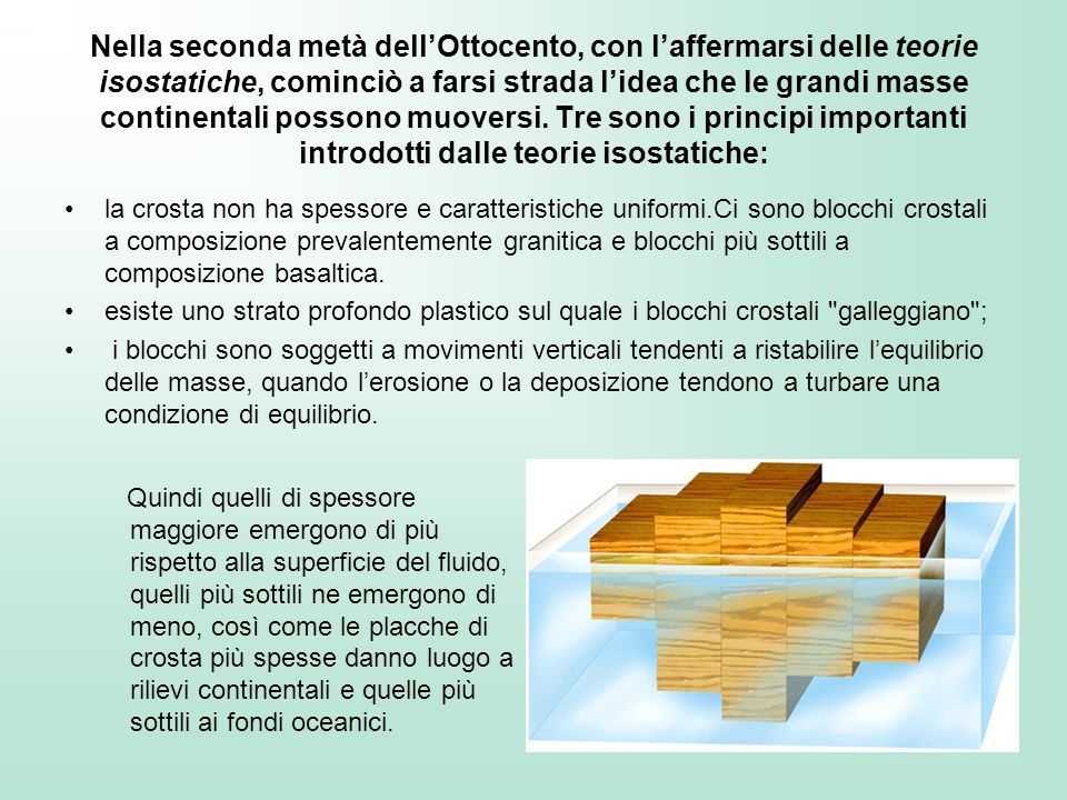 Nella seconda metà dell'Ottocento, con l'affermarsi delle teorie isostatiche, cominciò a farsi strada l'idea che le grandi masse continentali possono muoversi. Tre sono i principi importanti introdotti dalle teorie isostatiche: