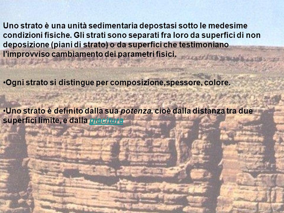 Uno strato è una unità sedimentaria depostasi sotto le medesime condizioni fisiche. Gli strati sono separati fra loro da superfici di non deposizione (piani di strato) o da superfici che testimoniano l improvviso cambiamento dei parametri fisici.