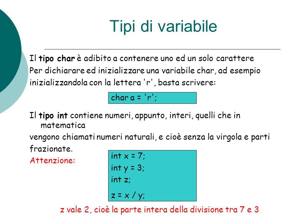 Tipi di variabileIl tipo char è adibito a contenere uno ed un solo carattere. Per dichiarare ed inizializzare una variabile char, ad esempio.