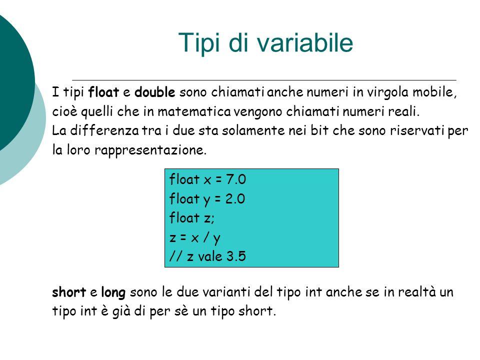 Tipi di variabile I tipi float e double sono chiamati anche numeri in virgola mobile, cioè quelli che in matematica vengono chiamati numeri reali.