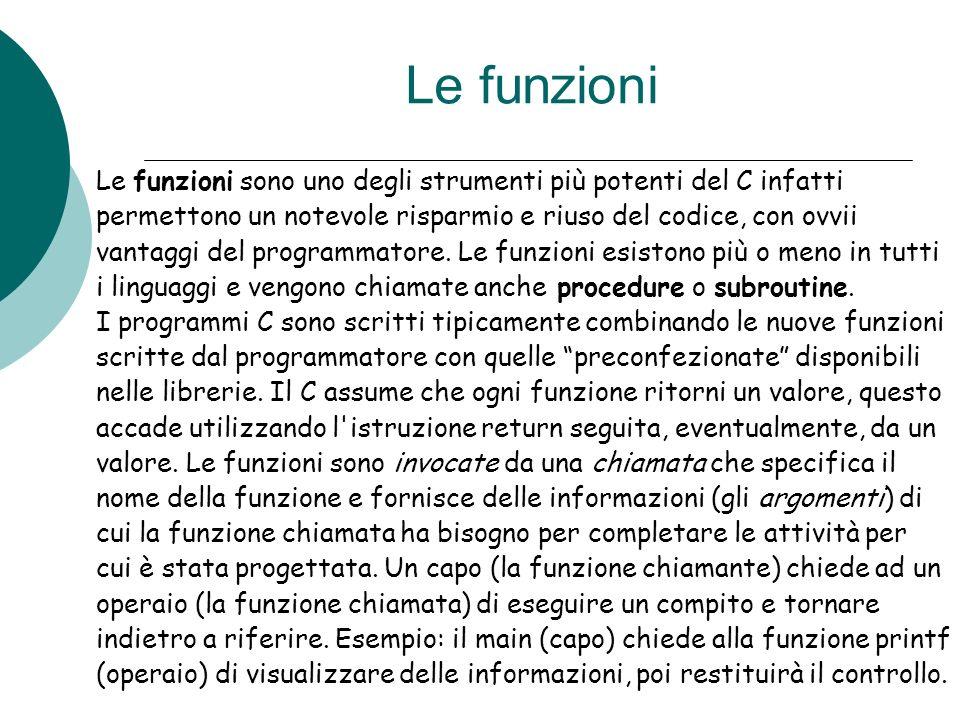 Le funzioni Le funzioni sono uno degli strumenti più potenti del C infatti. permettono un notevole risparmio e riuso del codice, con ovvii.