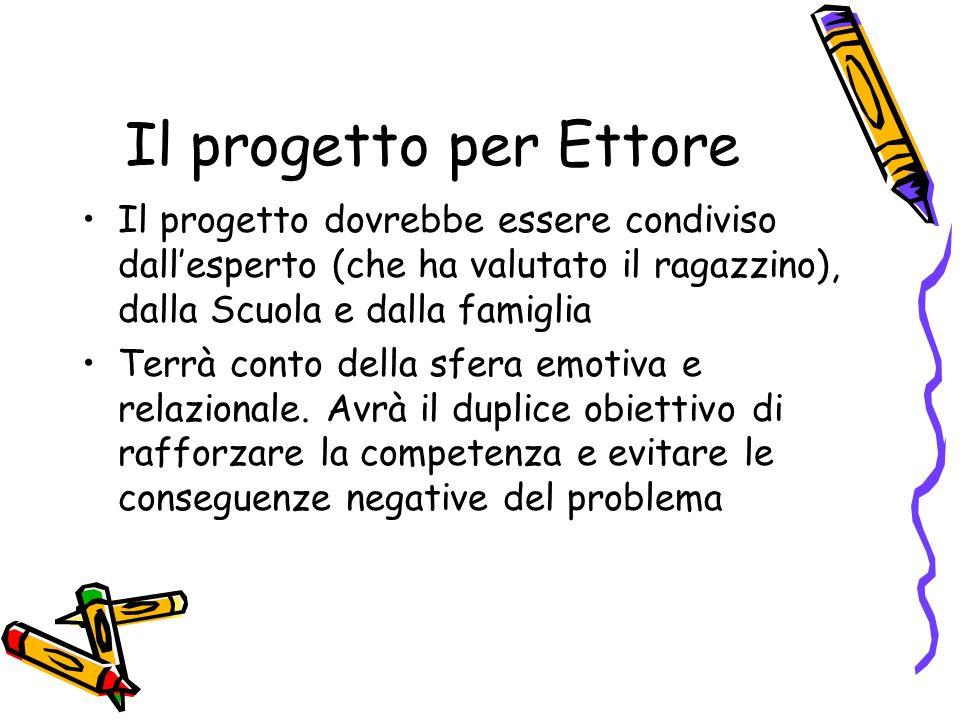 Il progetto per Ettore Il progetto dovrebbe essere condiviso dall'esperto (che ha valutato il ragazzino), dalla Scuola e dalla famiglia.