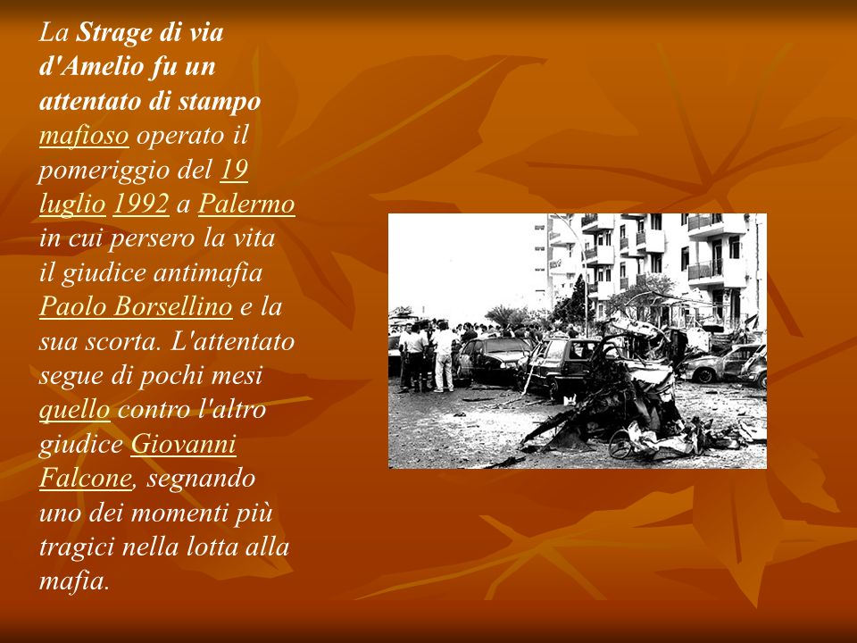 La Strage di via d Amelio fu un attentato di stampo mafioso operato il pomeriggio del 19 luglio 1992 a Palermo in cui persero la vita il giudice antimafia Paolo Borsellino e la sua scorta.
