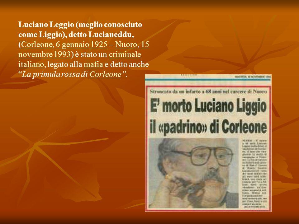 Luciano Leggio (meglio conosciuto come Liggio), detto Lucianeddu, (Corleone, 6 gennaio 1925 – Nuoro, 15 novembre 1993) è stato un criminale italiano, legato alla mafia e detto anche La primula rossa di Corleone .