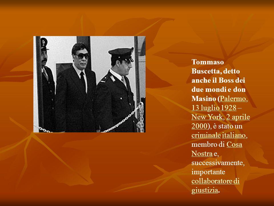 Tommaso Buscetta, detto anche il Boss dei due mondi e don Masino (Palermo, 13 luglio 1928 – New York, 2 aprile 2000), è stato un criminale italiano, membro di Cosa Nostra e, successivamente, importante collaboratore di giustizia.