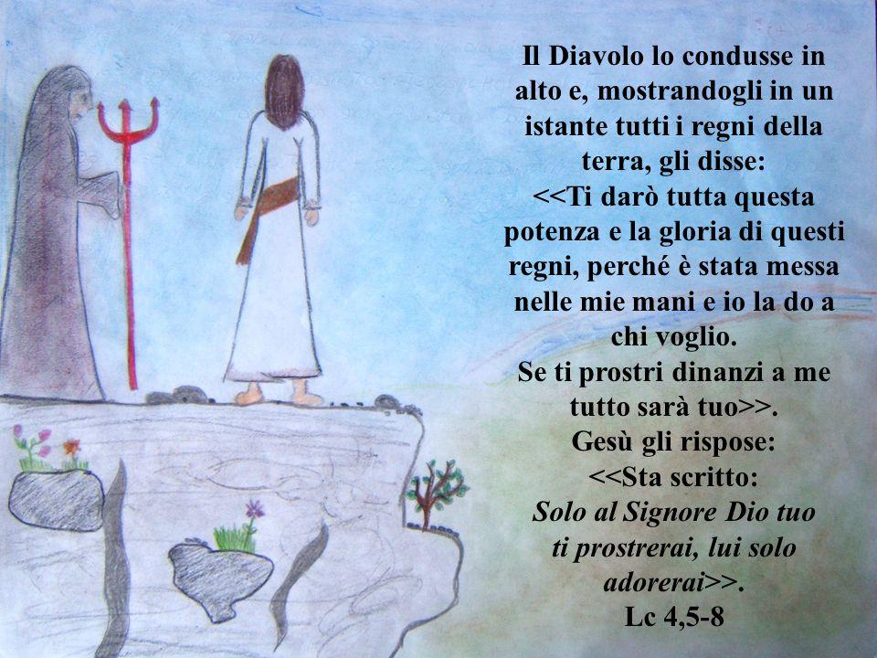 Il Diavolo lo condusse in alto e, mostrandogli in un istante tutti i regni della terra, gli disse: <<Ti darò tutta questa potenza e la gloria di questi regni, perché è stata messa nelle mie mani e io la do a chi voglio.
