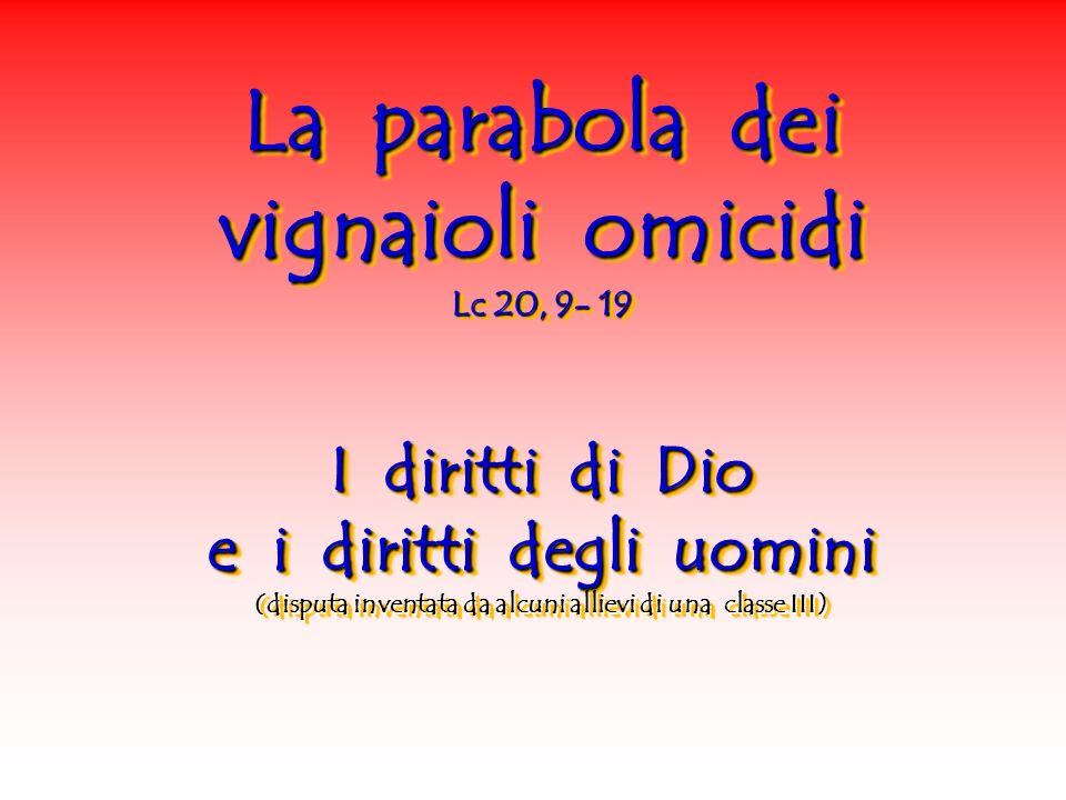La parabola dei vignaioli omicidi Lc 20, 9- 19 I diritti di Dio e i diritti degli uomini (disputa inventata da alcuni allievi di una classe III)