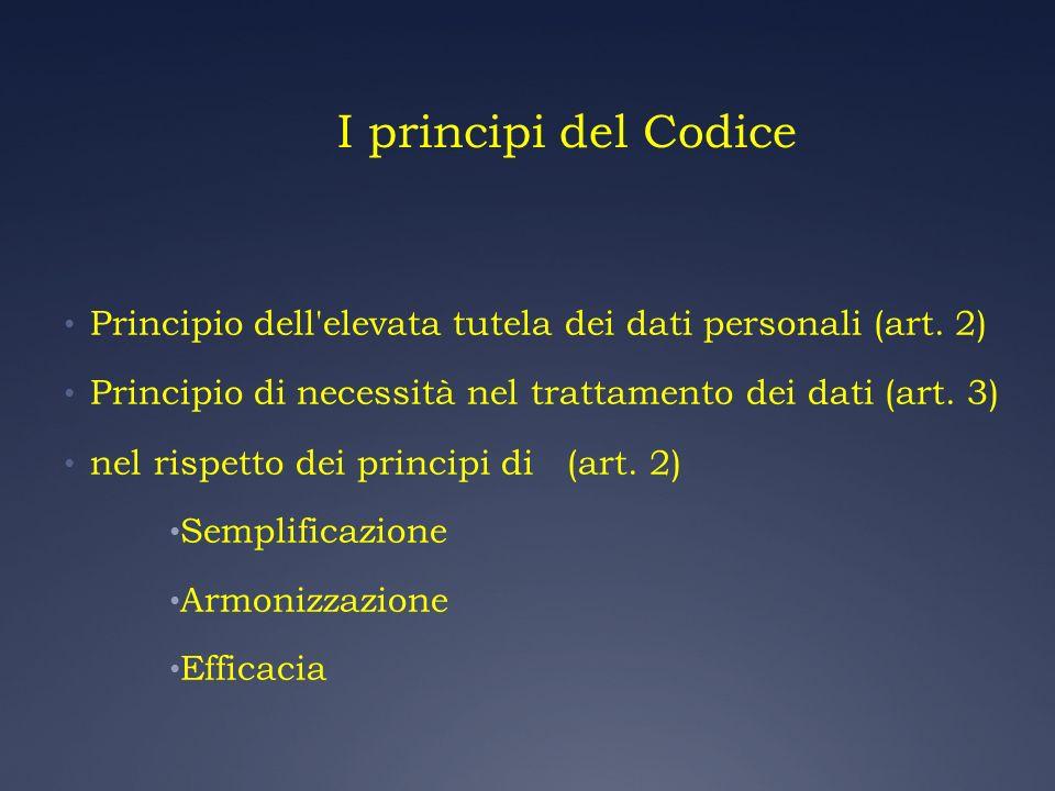 I principi del Codice Principio dell elevata tutela dei dati personali (art. 2) Principio di necessità nel trattamento dei dati (art. 3)